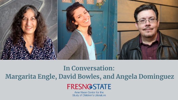 In conversation: Margarita Engle, David Bowles, and Angela Dominguez Fresno State Arne Nixon Center for the Study of Children's Literature